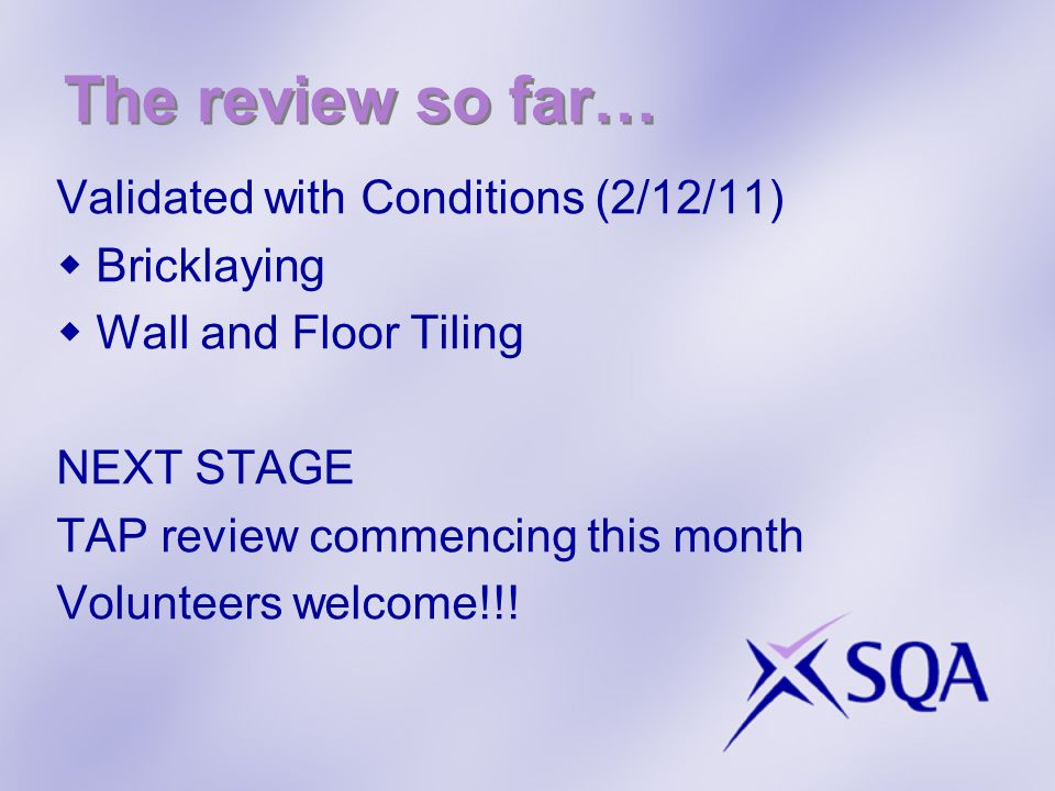The review so far… Validated with Conditions (2/12/11) Bricklaying Wall and Floor Tiling NEXT STAGE TAP review commencing this month Volunteers welcome!!!