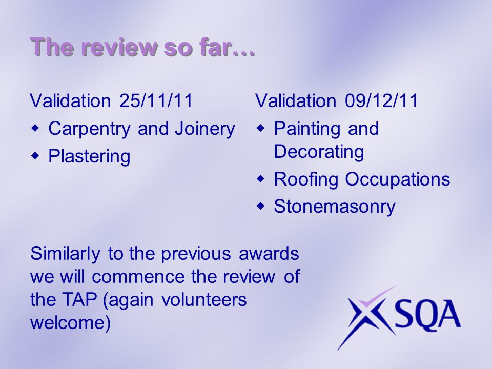 The review so far… Validation 25/11/11 Carpentry and Joinery Plastering Validation 09/12/11 Painting and Decorating Roofing Occupations Stonemasonry Similarly to the previous awards we will commence the review of the TAP (again volunteers welcome)