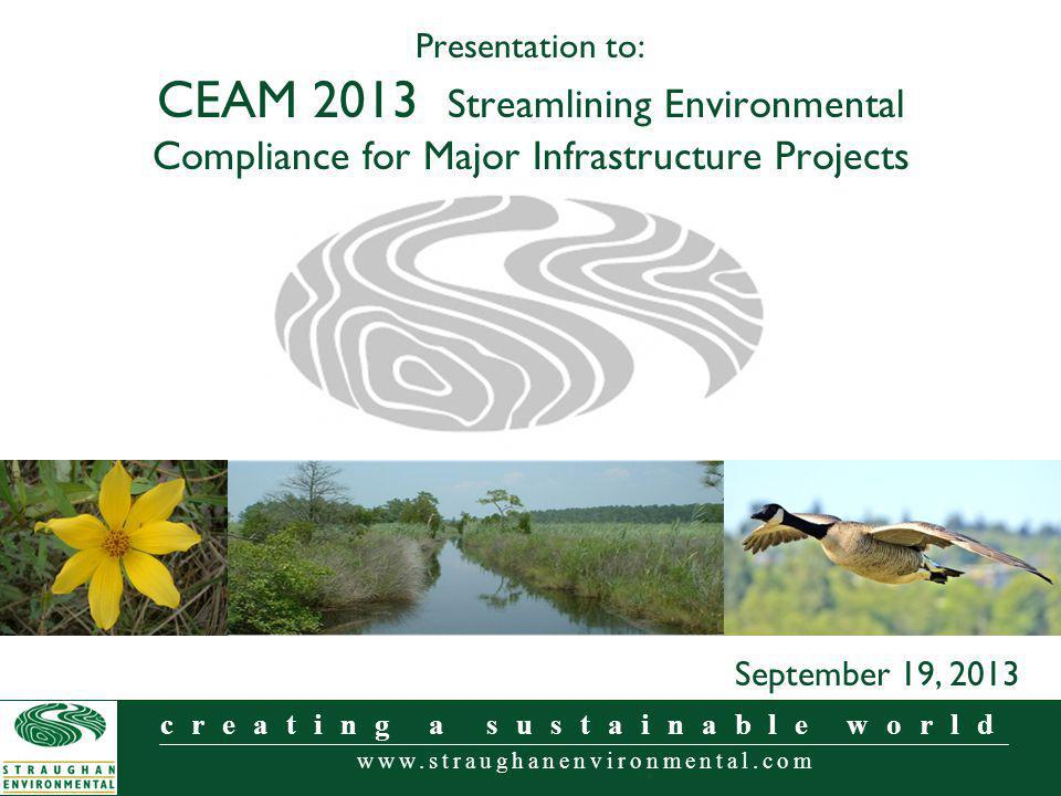 www.straughanenvironmental.com creating a sustainable world Presentation to: CEAM 2013 Streamlining Environmental Compliance for Major Infrastructure Projects September 19, 2013