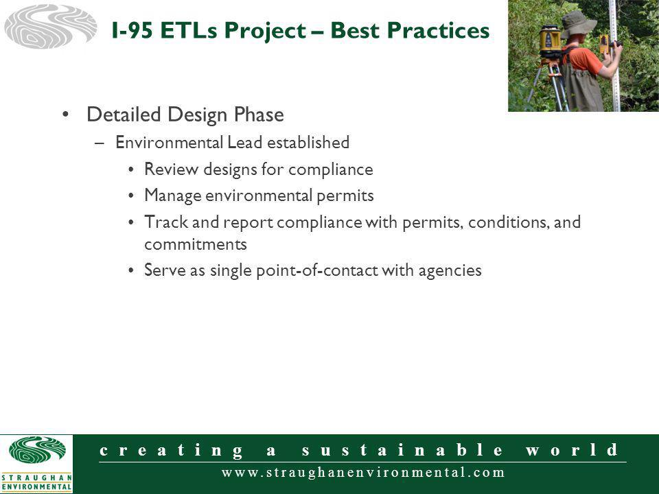 www.straughanenvironmental.com creating a sustainable world Detailed Design Phase –Environmental Lead established Review designs for compliance Manage environmental permits Track and report compliance with permits, conditions, and commitments Serve as single point-of-contact with agencies I-95 ETLs Project – Best Practices