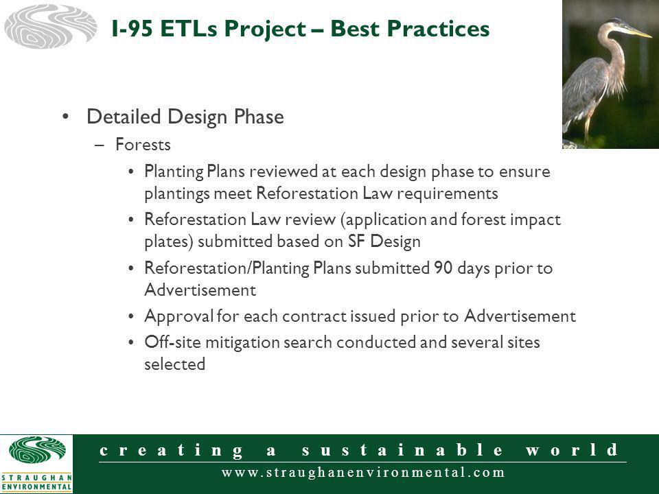 www.straughanenvironmental.com creating a sustainable world Detailed Design Phase –Forests Planting Plans reviewed at each design phase to ensure plantings meet Reforestation Law requirements Reforestation Law review (application and forest impact plates) submitted based on SF Design Reforestation/Planting Plans submitted 90 days prior to Advertisement Approval for each contract issued prior to Advertisement Off-site mitigation search conducted and several sites selected I-95 ETLs Project – Best Practices