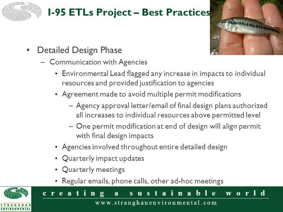 www.straughanenvironmental.com creating a sustainable world Detailed Design Phase –Communication with Agencies Environmental Lead flagged any increase in impacts to individual resources and provided justification to agencies Agreement made to avoid multiple permit modifications –Agency approval letter/email of final design plans authorized all increases to individual resources above permitted level –One permit modification at end of design will align permit with final design impacts Agencies involved throughout entire detailed design Quarterly impact updates Quarterly meetings Regular emails, phone calls, other ad-hoc meetings I-95 ETLs Project – Best Practices