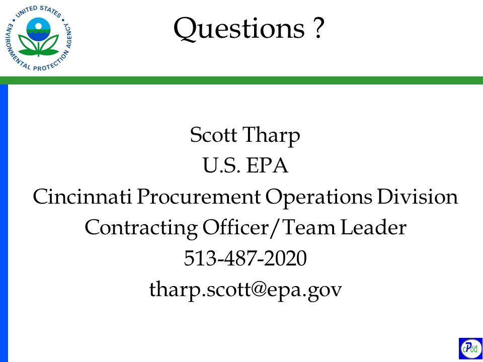 Questions ? Scott Tharp U.S. EPA Cincinnati Procurement Operations Division Contracting Officer/Team Leader 513-487-2020 tharp.scott@epa.gov