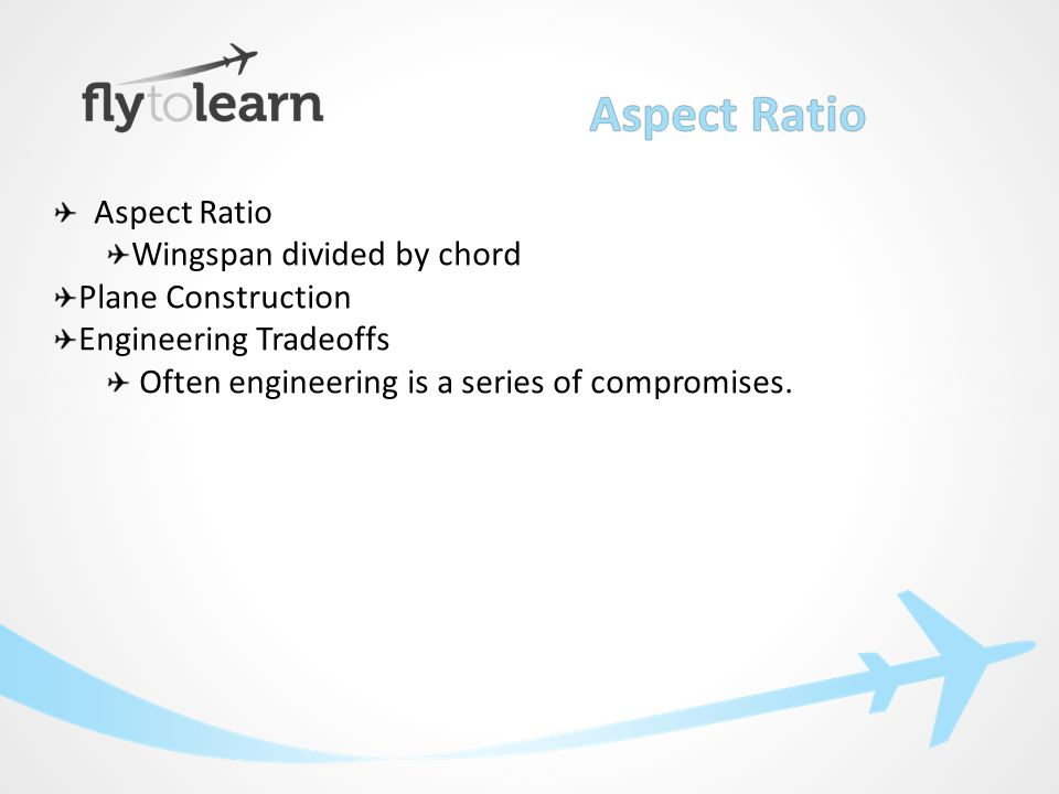 Aspect Ratio Wingspan divided by chord Plane Construction Engineering Tradeoffs Often engineering is a series of compromises.