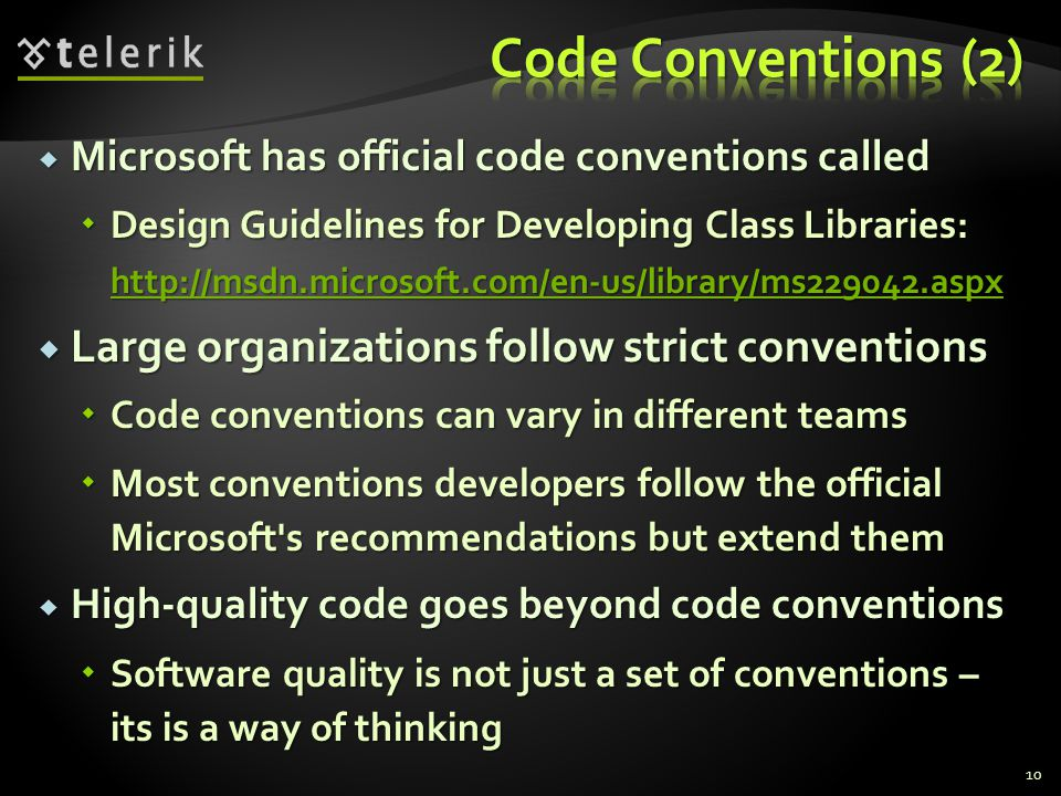 Microsoft has official code conventions called Microsoft has official code conventions called Design Guidelines for Developing Class Libraries: http://msdn.microsoft.com/en-us/library/ms229042.aspx Design Guidelines for Developing Class Libraries: http://msdn.microsoft.com/en-us/library/ms229042.aspx http://msdn.microsoft.com/en-us/library/ms229042.aspx Large organizations follow strict conventions Large organizations follow strict conventions Code conventions can vary in different teams Code conventions can vary in different teams Most conventions developers follow the official Microsoft s recommendations but extend them Most conventions developers follow the official Microsoft s recommendations but extend them High-quality code goes beyond code conventions High-quality code goes beyond code conventions Software quality is not just a set of conventions – its is a way of thinking Software quality is not just a set of conventions – its is a way of thinking 10