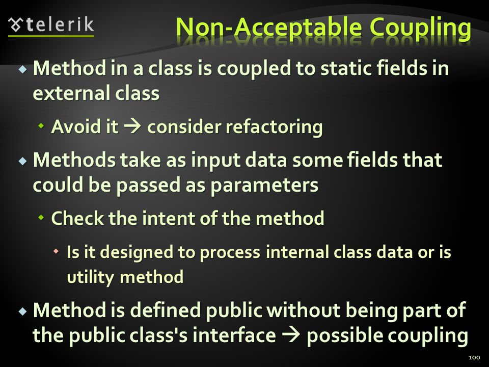 Method in a class is coupled to static fields in external class Method in a class is coupled to static fields in external class Avoid it consider refactoring Avoid it consider refactoring Methods take as input data some fields that could be passed as parameters Methods take as input data some fields that could be passed as parameters Check the intent of the method Check the intent of the method Is it designed to process internal class data or is utility method Is it designed to process internal class data or is utility method Method is defined public without being part of the public class s interface possible coupling Method is defined public without being part of the public class s interface possible coupling 100