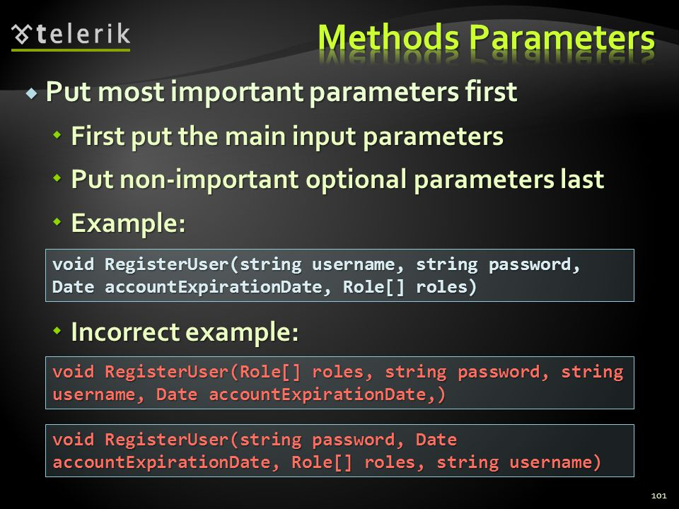Put most important parameters first Put most important parameters first First put the main input parameters First put the main input parameters Put non-important optional parameters last Put non-important optional parameters last Example: Example: Incorrect example: Incorrect example: 101 void RegisterUser(string username, string password, Date accountExpirationDate, Role[] roles) void RegisterUser(Role[] roles, string password, string username, Date accountExpirationDate,) void RegisterUser(string password, Date accountExpirationDate, Role[] roles, string username)