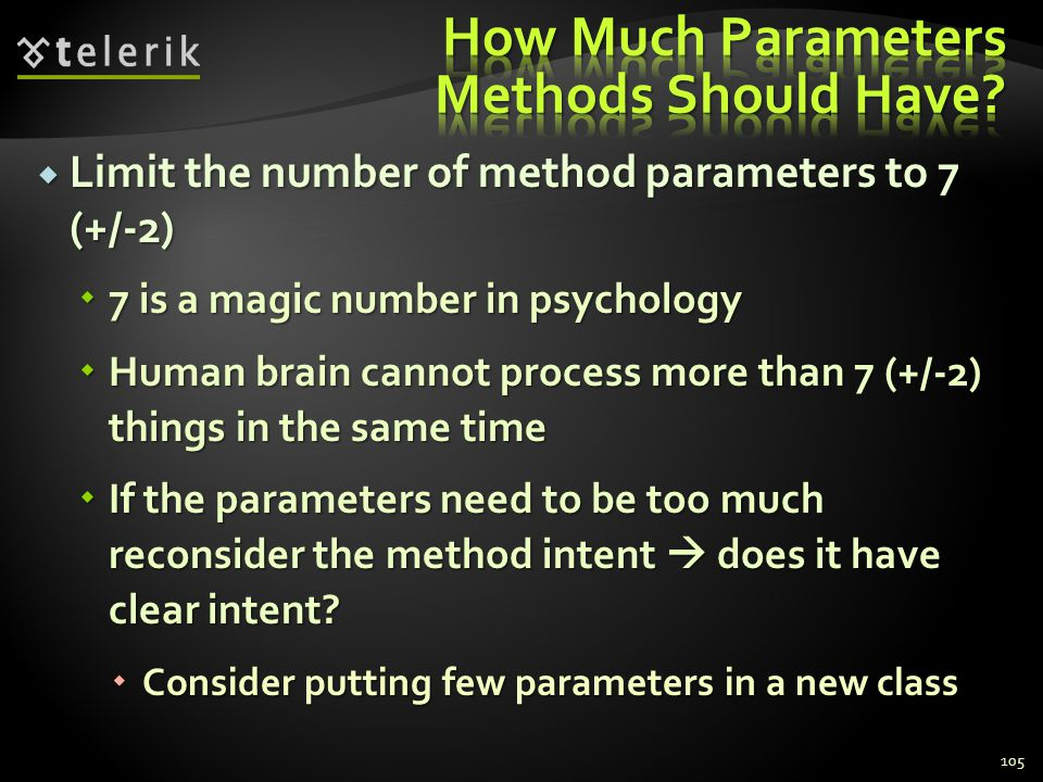 Limit the number of method parameters to 7 (+/-2) Limit the number of method parameters to 7 (+/-2) 7 is a magic number in psychology 7 is a magic number in psychology Human brain cannot process more than 7 (+/-2) things in the same time Human brain cannot process more than 7 (+/-2) things in the same time If the parameters need to be too much reconsider the method intent does it have clear intent.