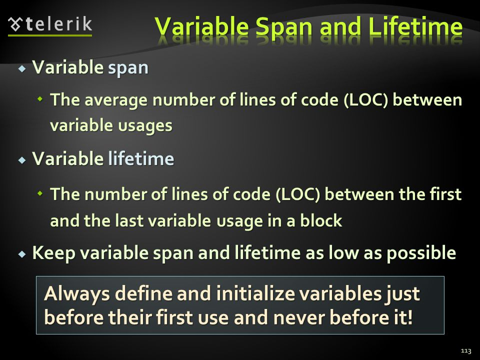 Variable span Variable span The average number of lines of code (LOC) between variable usages The average number of lines of code (LOC) between variable usages Variable lifetime Variable lifetime The number of lines of code (LOC) between the first and the last variable usage in a block The number of lines of code (LOC) between the first and the last variable usage in a block Keep variable span and lifetime as low as possible Keep variable span and lifetime as low as possible 113 Always define and initialize variables just before their first use and never before it!
