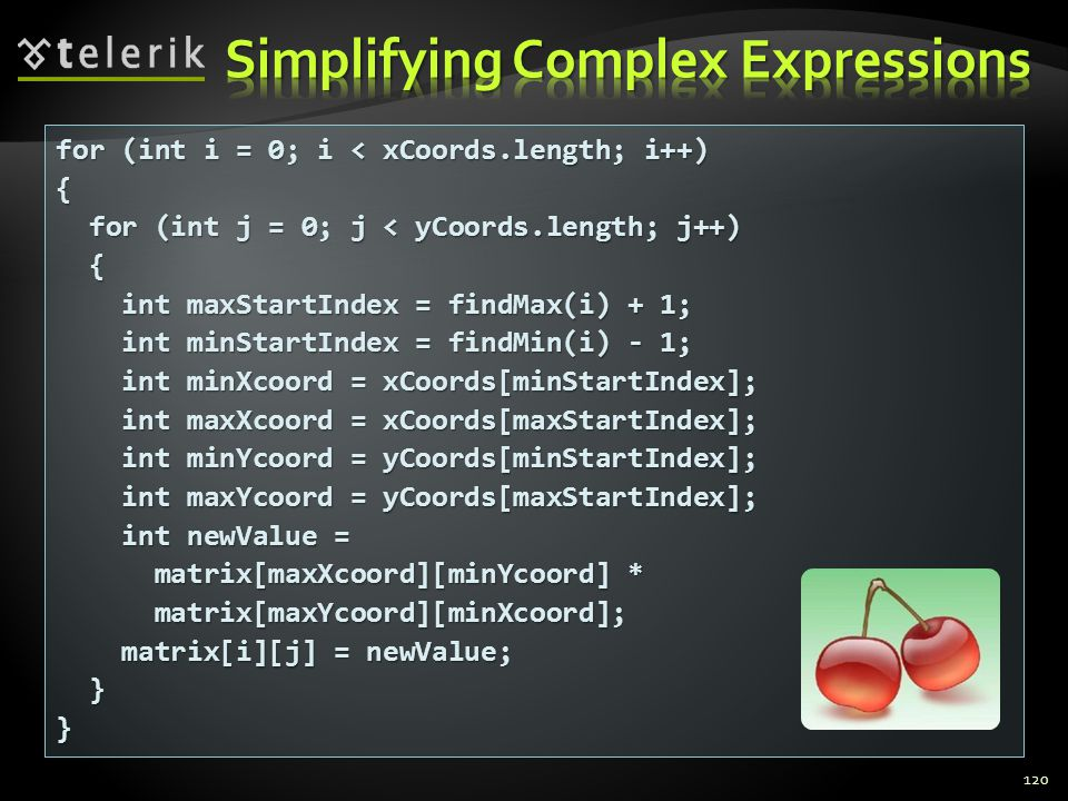 120 for (int i = 0; i < xCoords.length; i++) { for (int j = 0; j < yCoords.length; j++) for (int j = 0; j < yCoords.length; j++) { int maxStartIndex = findMax(i) + 1; int maxStartIndex = findMax(i) + 1; int minStartIndex = findMin(i) - 1; int minStartIndex = findMin(i) - 1; int minXcoord = xCoords[minStartIndex]; int minXcoord = xCoords[minStartIndex]; int maxXcoord = xCoords[maxStartIndex]; int maxXcoord = xCoords[maxStartIndex]; int minYcoord = yCoords[minStartIndex]; int minYcoord = yCoords[minStartIndex]; int maxYcoord = yCoords[maxStartIndex]; int maxYcoord = yCoords[maxStartIndex]; int newValue = int newValue = matrix[maxXcoord][minYcoord] * matrix[maxXcoord][minYcoord] * matrix[maxYcoord][minXcoord]; matrix[maxYcoord][minXcoord]; matrix[i][j] = newValue; matrix[i][j] = newValue; }}