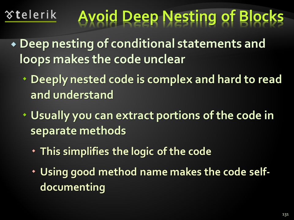 Deep nesting of conditional statements and loops makes the code unclear Deep nesting of conditional statements and loops makes the code unclear Deeply nested code is complex and hard to read and understand Deeply nested code is complex and hard to read and understand Usually you can extract portions of the code in separate methods Usually you can extract portions of the code in separate methods This simplifies the logic of the code This simplifies the logic of the code Using good method name makes the code self- documenting Using good method name makes the code self- documenting 131