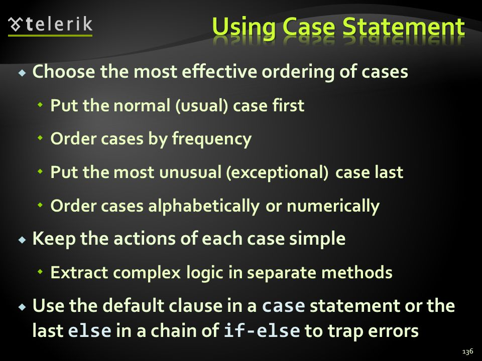 Choose the most effective ordering of cases Put the normal (usual) case first Order cases by frequency Put the most unusual (exceptional) case last Order cases alphabetically or numerically Keep the actions of each case simple Extract complex logic in separate methods Use the default clause in a case statement or the last else in a chain of if-else to trap errors 136