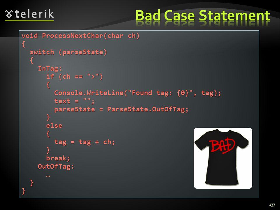 137 void ProcessNextChar(char ch) { switch (parseState) switch (parseState) { InTag: InTag: if (ch == > ) if (ch == > ) { Console.WriteLine( Found tag: {0} , tag); Console.WriteLine( Found tag: {0} , tag); text = ; text = ; parseState = ParseState.OutOfTag; parseState = ParseState.OutOfTag; } else else { tag = tag + ch; tag = tag + ch; } break; break; OutOfTag: OutOfTag: … }}