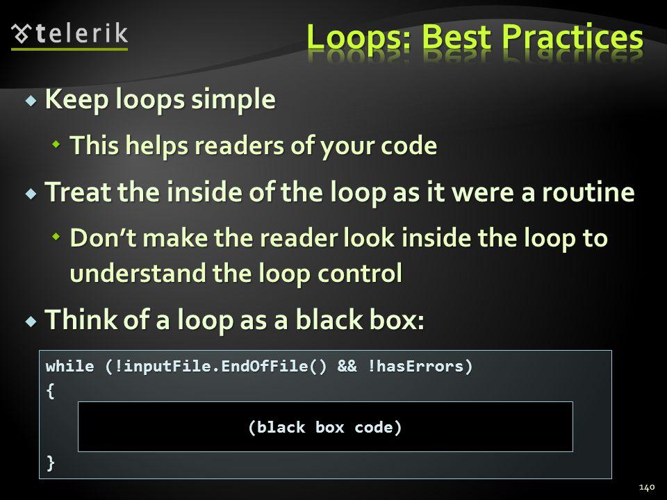 Keep loops simple Keep loops simple This helps readers of your code This helps readers of your code Treat the inside of the loop as it were a routine Treat the inside of the loop as it were a routine Dont make the reader look inside the loop to understand the loop control Dont make the reader look inside the loop to understand the loop control Think of a loop as a black box: Think of a loop as a black box: 140 while (!inputFile.EndOfFile() && !hasErrors) {} (black box code)