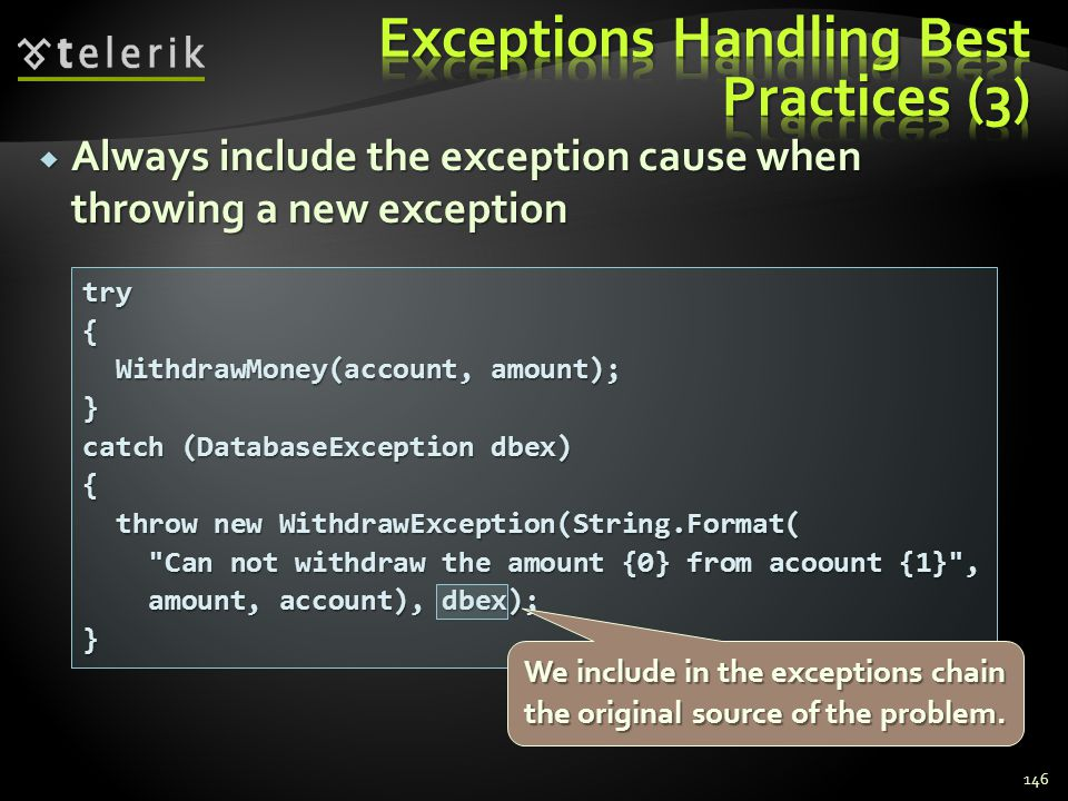 Always include the exception cause when throwing a new exception Always include the exception cause when throwing a new exception 146 try{ WithdrawMoney(account, amount); WithdrawMoney(account, amount);} catch (DatabaseException dbex) { throw new WithdrawException(String.Format( throw new WithdrawException(String.Format( Can not withdraw the amount {0} from acoount {1} , Can not withdraw the amount {0} from acoount {1} , amount, account), dbex); amount, account), dbex);} We include in the exceptions chain the original source of the problem.