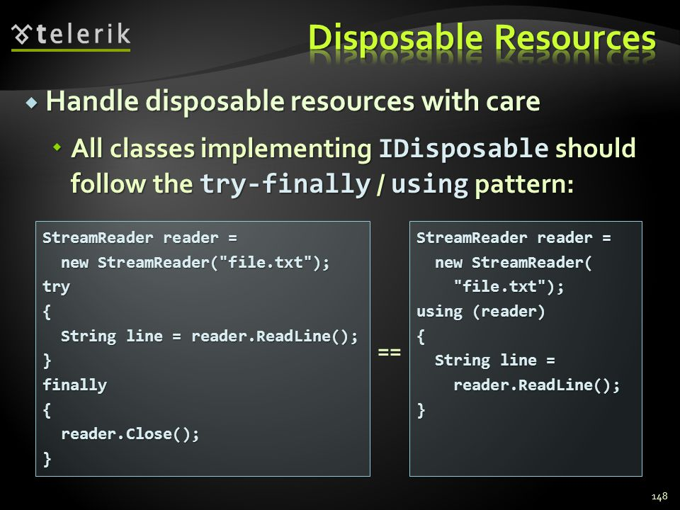 Handle disposable resources with care Handle disposable resources with care All classes implementing IDisposable should follow the try-finally / using pattern: All classes implementing IDisposable should follow the try-finally / using pattern: 148 StreamReader reader = new StreamReader( file.txt ); new StreamReader( file.txt );try{ String line = reader.ReadLine(); String line = reader.ReadLine();}finally{ reader.Close(); reader.Close();} StreamReader reader = new StreamReader( new StreamReader( file.txt ); file.txt ); using (reader) { String line = String line = reader.ReadLine(); reader.ReadLine();} ==
