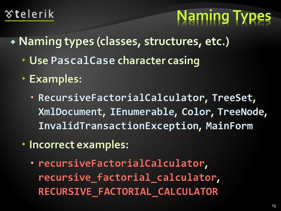 Naming types (classes, structures, etc.) Naming types (classes, structures, etc.) Use PascalCase character casing Use PascalCase character casing Examples: Examples: RecursiveFactorialCalculator, TreeSet, XmlDocument, IEnumerable, Color, TreeNode, InvalidTransactionException, MainForm RecursiveFactorialCalculator, TreeSet, XmlDocument, IEnumerable, Color, TreeNode, InvalidTransactionException, MainForm Incorrect examples: Incorrect examples: recursiveFactorialCalculator, recursive_factorial_calculator, RECURSIVE_FACTORIAL_CALCULATOR recursiveFactorialCalculator, recursive_factorial_calculator, RECURSIVE_FACTORIAL_CALCULATOR 15
