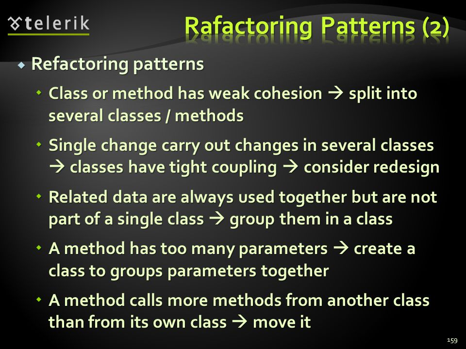 Refactoring patterns Refactoring patterns Class or method has weak cohesion split into several classes / methods Class or method has weak cohesion split into several classes / methods Single change carry out changes in several classes classes have tight coupling consider redesign Single change carry out changes in several classes classes have tight coupling consider redesign Related data are always used together but are not part of a single class group them in a class Related data are always used together but are not part of a single class group them in a class A method has too many parameters create a class to groups parameters together A method has too many parameters create a class to groups parameters together A method calls more methods from another class than from its own class move it A method calls more methods from another class than from its own class move it 159