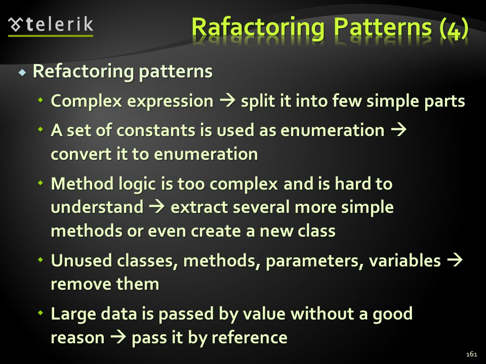 Refactoring patterns Refactoring patterns Complex expression split it into few simple parts Complex expression split it into few simple parts A set of constants is used as enumeration convert it to enumeration A set of constants is used as enumeration convert it to enumeration Method logic is too complex and is hard to understand extract several more simple methods or even create a new class Method logic is too complex and is hard to understand extract several more simple methods or even create a new class Unused classes, methods, parameters, variables remove them Unused classes, methods, parameters, variables remove them Large data is passed by value without a good reason pass it by reference Large data is passed by value without a good reason pass it by reference 161
