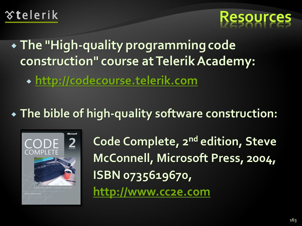 163 Code Complete, 2 nd edition, Steve McConnell, Microsoft Press, 2004, ISBN 0735619670, Code Complete, 2 nd edition, Steve McConnell, Microsoft Press, 2004, ISBN 0735619670, http://www.cc2e.com http://www.cc2e.com The bible of high-quality software construction: The bible of high-quality software construction: The High-quality programming code construction course at Telerik Academy: The High-quality programming code construction course at Telerik Academy: http://codecourse.telerik.com http://codecourse.telerik.com http://codecourse.telerik.com