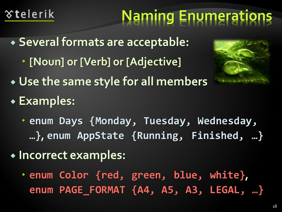 Several formats are acceptable: Several formats are acceptable: [Noun] or [Verb] or [Adjective] [Noun] or [Verb] or [Adjective] Use the same style for all members Use the same style for all members Examples: Examples: enum Days {Monday, Tuesday, Wednesday, …}, enum AppState {Running, Finished, …} enum Days {Monday, Tuesday, Wednesday, …}, enum AppState {Running, Finished, …} Incorrect examples: Incorrect examples: enum Color {red, green, blue, white}, enum PAGE_FORMAT {A4, A5, A3, LEGAL, …} enum Color {red, green, blue, white}, enum PAGE_FORMAT {A4, A5, A3, LEGAL, …} 18