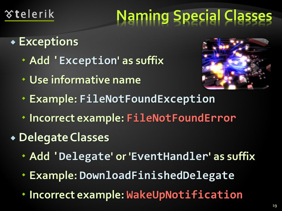 Exceptions Exceptions Add Exception as suffix Add Exception as suffix Use informative name Use informative name Example: FileNotFoundException Example: FileNotFoundException Incorrect example: FileNotFoundError Incorrect example: FileNotFoundError Delegate Classes Delegate Classes Add Delegate or EventHandler as suffix Add Delegate or EventHandler as suffix Example: DownloadFinishedDelegate Example: DownloadFinishedDelegate Incorrect example: WakeUpNotification Incorrect example: WakeUpNotification 19