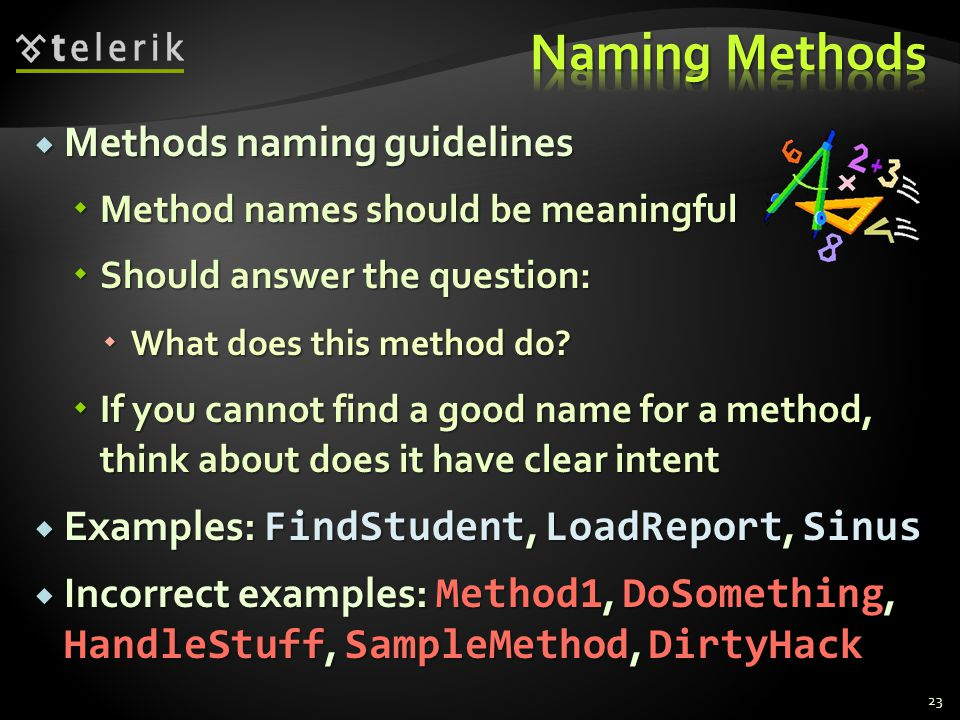 Methods naming guidelines Methods naming guidelines Method names should be meaningful Method names should be meaningful Should answer the question: Should answer the question: What does this method do.