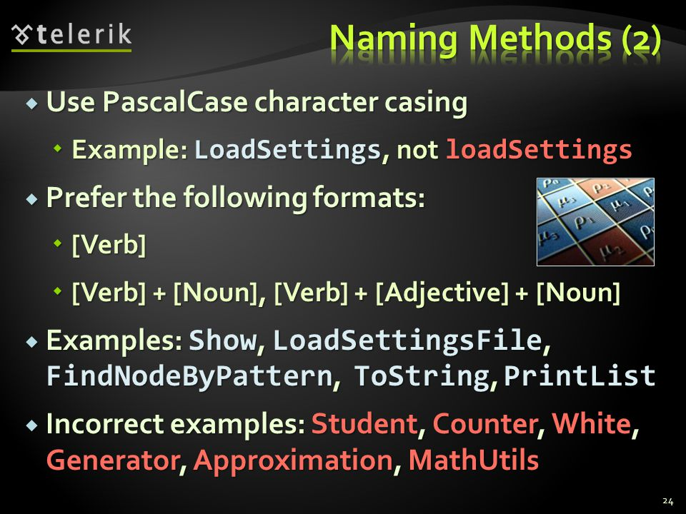 Use PascalCase character casing Use PascalCase character casing Example: LoadSettings, not loadSettings Example: LoadSettings, not loadSettings Prefer the following formats: Prefer the following formats: [Verb] [Verb] [Verb] + [Noun], [Verb] + [Adjective] + [Noun] [Verb] + [Noun], [Verb] + [Adjective] + [Noun] Examples: Show, LoadSettingsFile, FindNodeByPattern, ToString, PrintList Examples: Show, LoadSettingsFile, FindNodeByPattern, ToString, PrintList Incorrect examples: Student, Counter, White, Generator, Approximation, MathUtils Incorrect examples: Student, Counter, White, Generator, Approximation, MathUtils 24