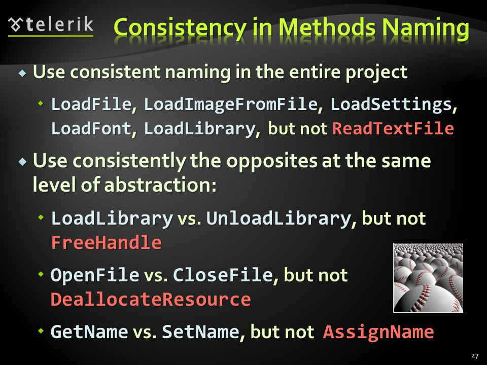 Use consistent naming in the entire project Use consistent naming in the entire project LoadFile, LoadImageFromFile, LoadSettings, LoadFont, LoadLibrary, but not ReadTextFile LoadFile, LoadImageFromFile, LoadSettings, LoadFont, LoadLibrary, but not ReadTextFile Use consistently the opposites at the same level of abstraction: Use consistently the opposites at the same level of abstraction: LoadLibrary vs.