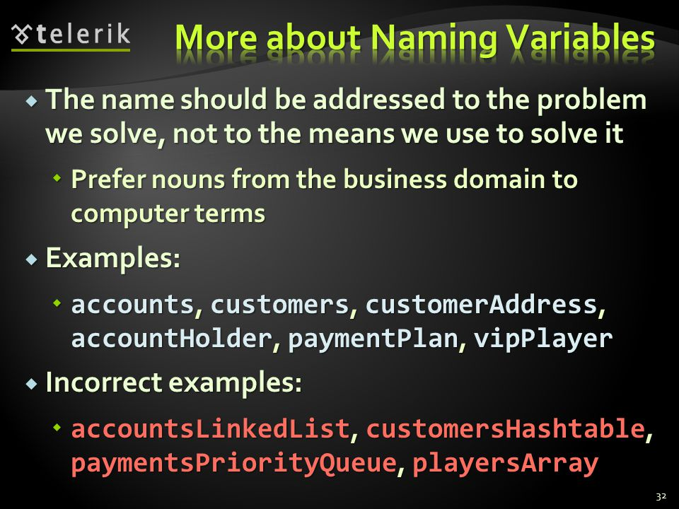 The name should be addressed to the problem we solve, not to the means we use to solve it The name should be addressed to the problem we solve, not to the means we use to solve it Prefer nouns from the business domain to computer terms Prefer nouns from the business domain to computer terms Examples: Examples: accounts, customers, customerAddress, accountHolder, paymentPlan, vipPlayer accounts, customers, customerAddress, accountHolder, paymentPlan, vipPlayer Incorrect examples: Incorrect examples: accountsLinkedList, customersHashtable, paymentsPriorityQueue, playersArray accountsLinkedList, customersHashtable, paymentsPriorityQueue, playersArray 32