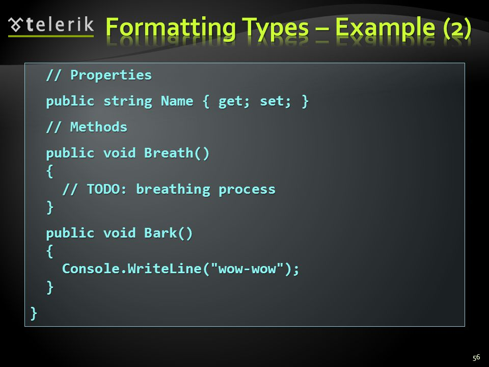 56 // Properties // Properties public string Name { get; set; } public string Name { get; set; } // Methods // Methods public void Breath() public void Breath() { // TODO: breathing process // TODO: breathing process } public void Bark() public void Bark() { Console.WriteLine( wow-wow ); Console.WriteLine( wow-wow ); }}
