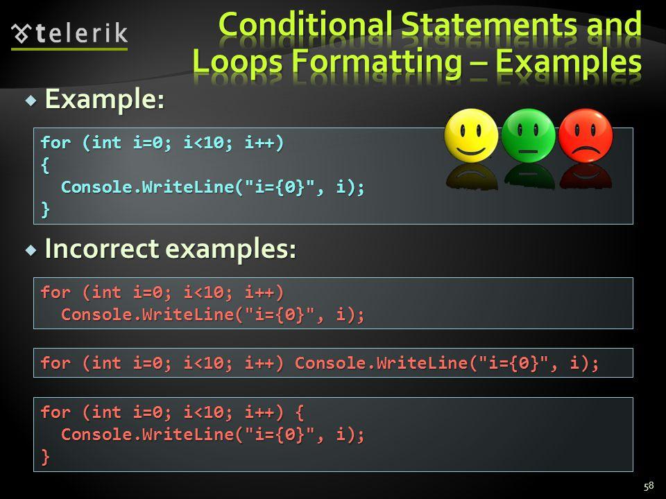 Example: Example: Incorrect examples: Incorrect examples: 58 for (int i=0; i<10; i++) { Console.WriteLine( i={0} , i); Console.WriteLine( i={0} , i);} for (int i=0; i<10; i++) Console.WriteLine( i={0} , i); Console.WriteLine( i={0} , i); for (int i=0; i<10; i++) Console.WriteLine( i={0} , i); for (int i=0; i<10; i++) { Console.WriteLine( i={0} , i); Console.WriteLine( i={0} , i);}