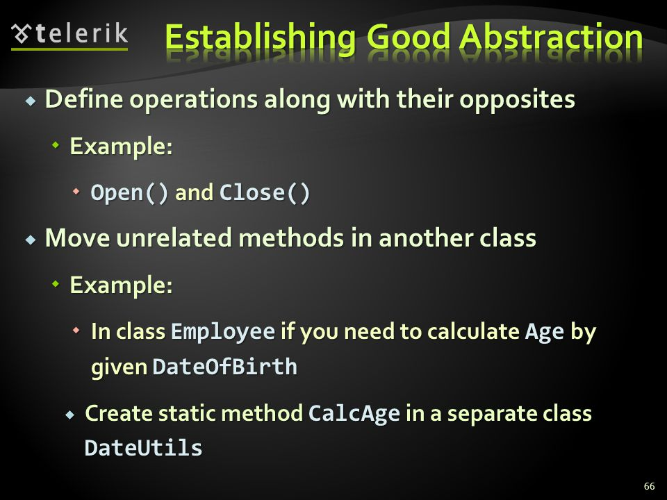 Define operations along with their opposites Define operations along with their opposites Example: Example: Open() and Close() Open() and Close() Move unrelated methods in another class Move unrelated methods in another class Example: Example: In class Employee if you need to calculate Age by given DateOfBirth In class Employee if you need to calculate Age by given DateOfBirth Create static method CalcAge in a separate class DateUtils Create static method CalcAge in a separate class DateUtils 66