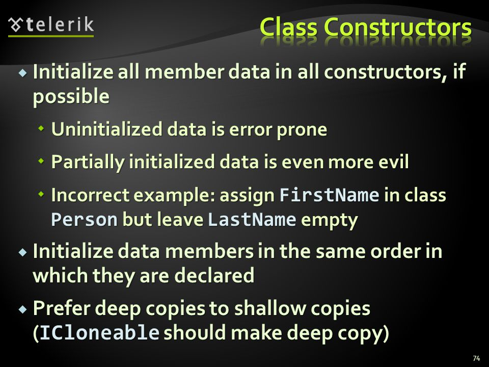 Initialize all member data in all constructors, if possible Initialize all member data in all constructors, if possible Uninitialized data is error prone Uninitialized data is error prone Partially initialized data is even more evil Partially initialized data is even more evil Incorrect example: assign FirstName in class Person but leave LastName empty Incorrect example: assign FirstName in class Person but leave LastName empty Initialize data members in the same order in which they are declared Initialize data members in the same order in which they are declared Prefer deep copies to shallow copies ( ICloneable should make deep copy) Prefer deep copies to shallow copies ( ICloneable should make deep copy) 74
