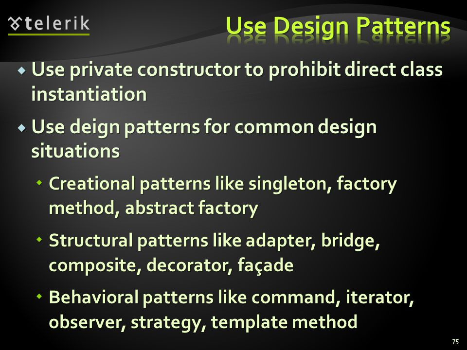 Use private constructor to prohibit direct class instantiation Use private constructor to prohibit direct class instantiation Use deign patterns for common design situations Use deign patterns for common design situations Creational patterns like singleton, factory method, abstract factory Creational patterns like singleton, factory method, abstract factory Structural patterns like adapter, bridge, composite, decorator, façade Structural patterns like adapter, bridge, composite, decorator, façade Behavioral patterns like command, iterator, observer, strategy, template method Behavioral patterns like command, iterator, observer, strategy, template method 75