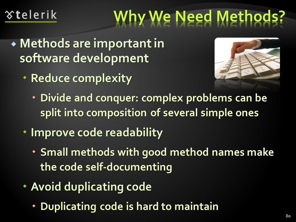 Methods are important in software development Methods are important in software development Reduce complexity Reduce complexity Divide and conquer: complex problems can be split into composition of several simple ones Divide and conquer: complex problems can be split into composition of several simple ones Improve code readability Improve code readability Small methods with good method names make the code self-documenting Small methods with good method names make the code self-documenting Avoid duplicating code Avoid duplicating code Duplicating code is hard to maintain Duplicating code is hard to maintain 80