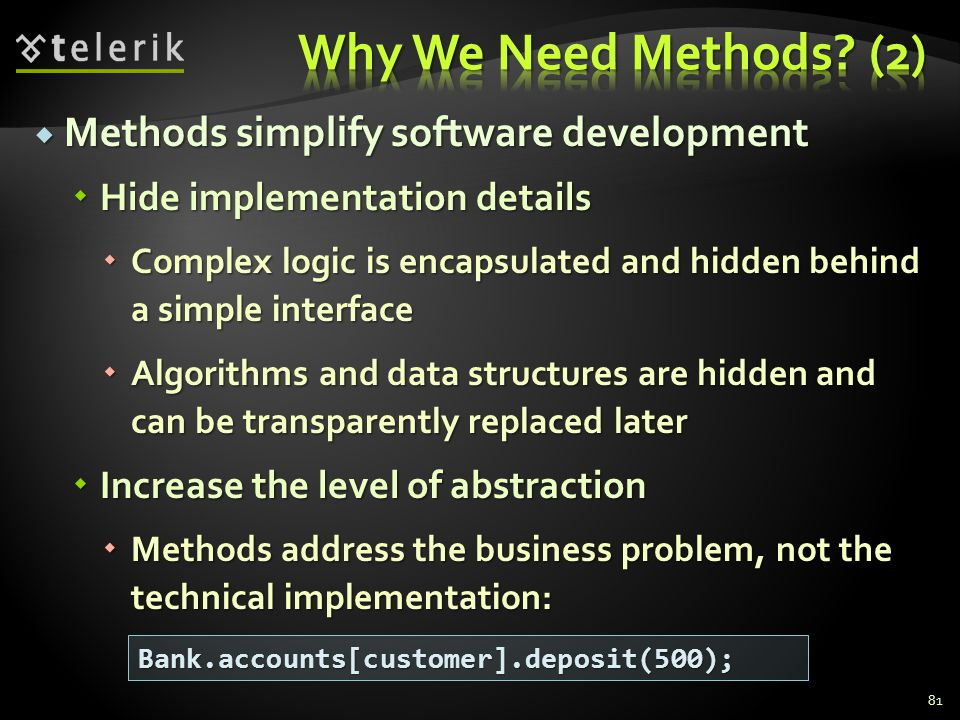 Methods simplify software development Methods simplify software development Hide implementation details Hide implementation details Complex logic is encapsulated and hidden behind a simple interface Complex logic is encapsulated and hidden behind a simple interface Algorithms and data structures are hidden and can be transparently replaced later Algorithms and data structures are hidden and can be transparently replaced later Increase the level of abstraction Increase the level of abstraction Methods address the business problem, not the technical implementation: Methods address the business problem, not the technical implementation: 81 Bank.accounts[customer].deposit(500);