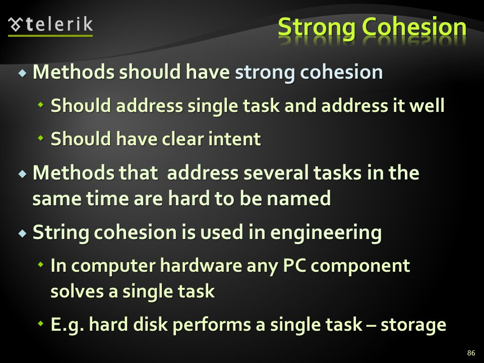 Methods should have strong cohesion Methods should have strong cohesion Should address single task and address it well Should address single task and address it well Should have clear intent Should have clear intent Methods that address several tasks in the same time are hard to be named Methods that address several tasks in the same time are hard to be named String cohesion is used in engineering String cohesion is used in engineering In computer hardware any PC component solves a single task In computer hardware any PC component solves a single task E.g.