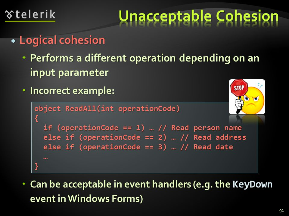 Logical cohesion Logical cohesion Performs a different operation depending on an input parameter Performs a different operation depending on an input parameter Incorrect example: Incorrect example: Can be acceptable in event handlers (e.g.