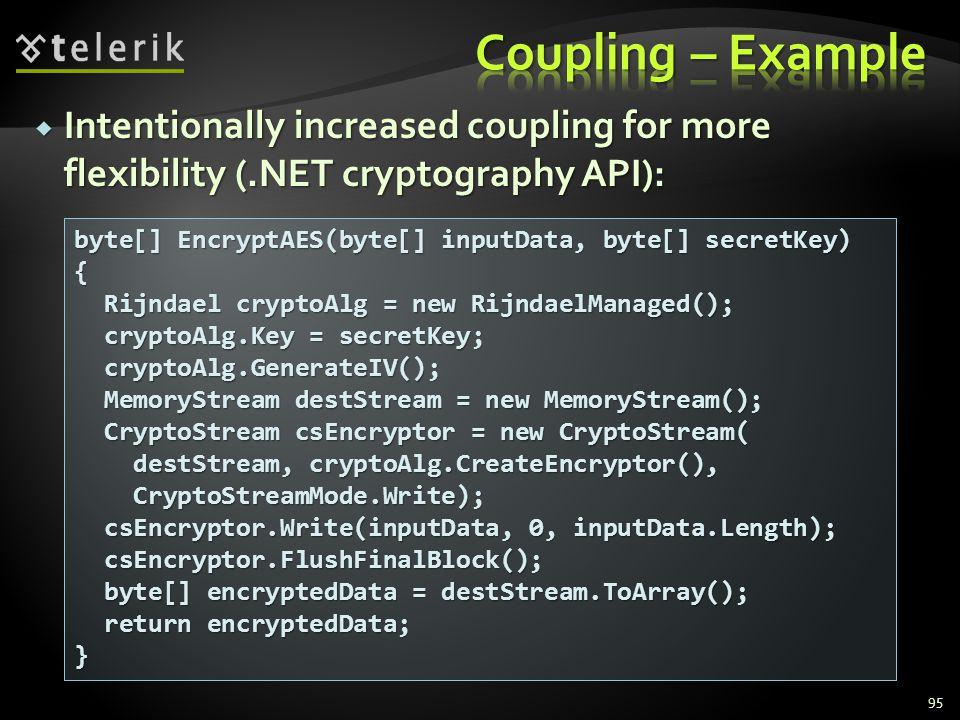 Intentionally increased coupling for more flexibility (.NET cryptography API): Intentionally increased coupling for more flexibility (.NET cryptography API): 95 byte[] EncryptAES(byte[] inputData, byte[] secretKey) { Rijndael cryptoAlg = new RijndaelManaged(); Rijndael cryptoAlg = new RijndaelManaged(); cryptoAlg.Key = secretKey; cryptoAlg.Key = secretKey; cryptoAlg.GenerateIV(); cryptoAlg.GenerateIV(); MemoryStream destStream = new MemoryStream(); MemoryStream destStream = new MemoryStream(); CryptoStream csEncryptor = new CryptoStream( CryptoStream csEncryptor = new CryptoStream( destStream, cryptoAlg.CreateEncryptor(), destStream, cryptoAlg.CreateEncryptor(), CryptoStreamMode.Write); CryptoStreamMode.Write); csEncryptor.Write(inputData, 0, inputData.Length); csEncryptor.Write(inputData, 0, inputData.Length); csEncryptor.FlushFinalBlock(); csEncryptor.FlushFinalBlock(); byte[] encryptedData = destStream.ToArray(); byte[] encryptedData = destStream.ToArray(); return encryptedData; return encryptedData;}
