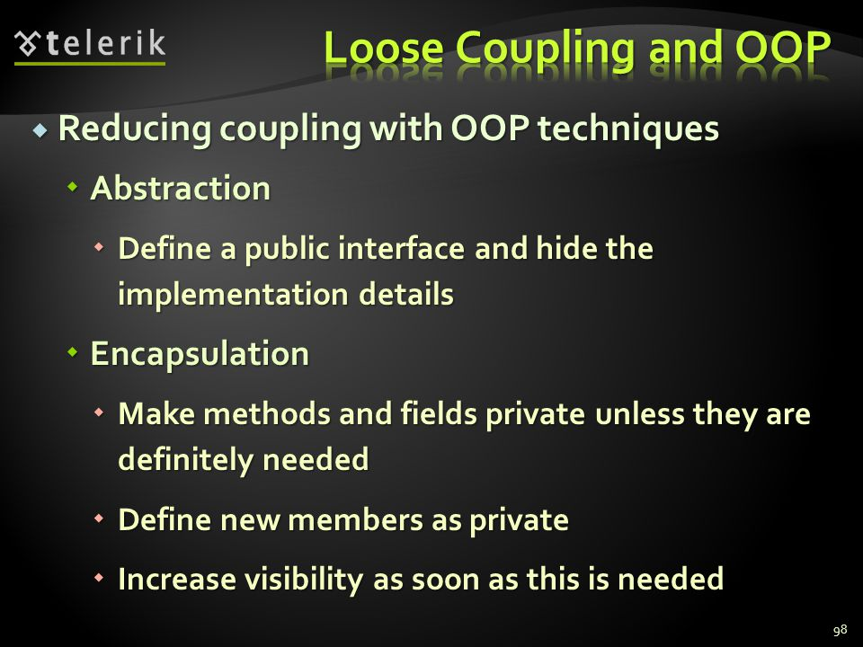 Reducing coupling with OOP techniques Reducing coupling with OOP techniques Abstraction Abstraction Define a public interface and hide the implementation details Define a public interface and hide the implementation details Encapsulation Encapsulation Make methods and fields private unless they are definitely needed Make methods and fields private unless they are definitely needed Define new members as private Define new members as private Increase visibility as soon as this is needed Increase visibility as soon as this is needed 98