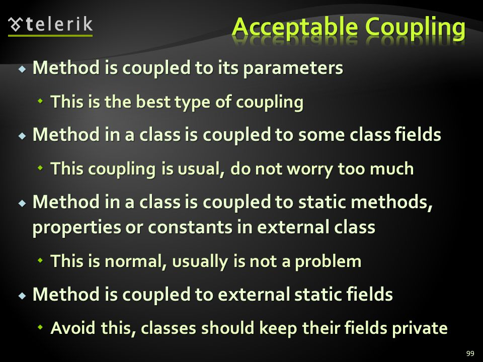 Method is coupled to its parameters Method is coupled to its parameters This is the best type of coupling This is the best type of coupling Method in a class is coupled to some class fields Method in a class is coupled to some class fields This coupling is usual, do not worry too much This coupling is usual, do not worry too much Method in a class is coupled to static methods, properties or constants in external class Method in a class is coupled to static methods, properties or constants in external class This is normal, usually is not a problem This is normal, usually is not a problem Method is coupled to external static fields Method is coupled to external static fields Avoid this, classes should keep their fields private Avoid this, classes should keep their fields private 99