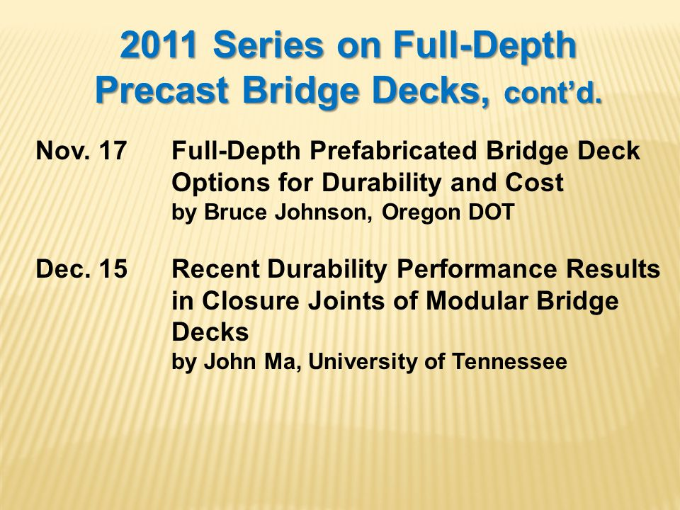 2011 Series on Full-Depth Precast Bridge Decks, contd. Nov. 17Full-Depth Prefabricated Bridge Deck Options for Durability and Cost by Bruce Johnson, O