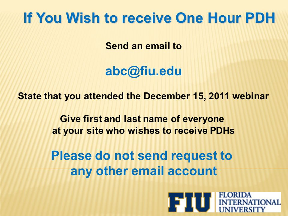 If You Wish to receive One Hour PDH Send an email to abc@fiu.edu State that you attended the December 15, 2011 webinar Give first and last name of eve