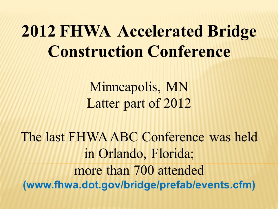 2012 FHWA Accelerated Bridge Construction Conference Minneapolis, MN Latter part of 2012 The last FHWA ABC Conference was held in Orlando, Florida; mo