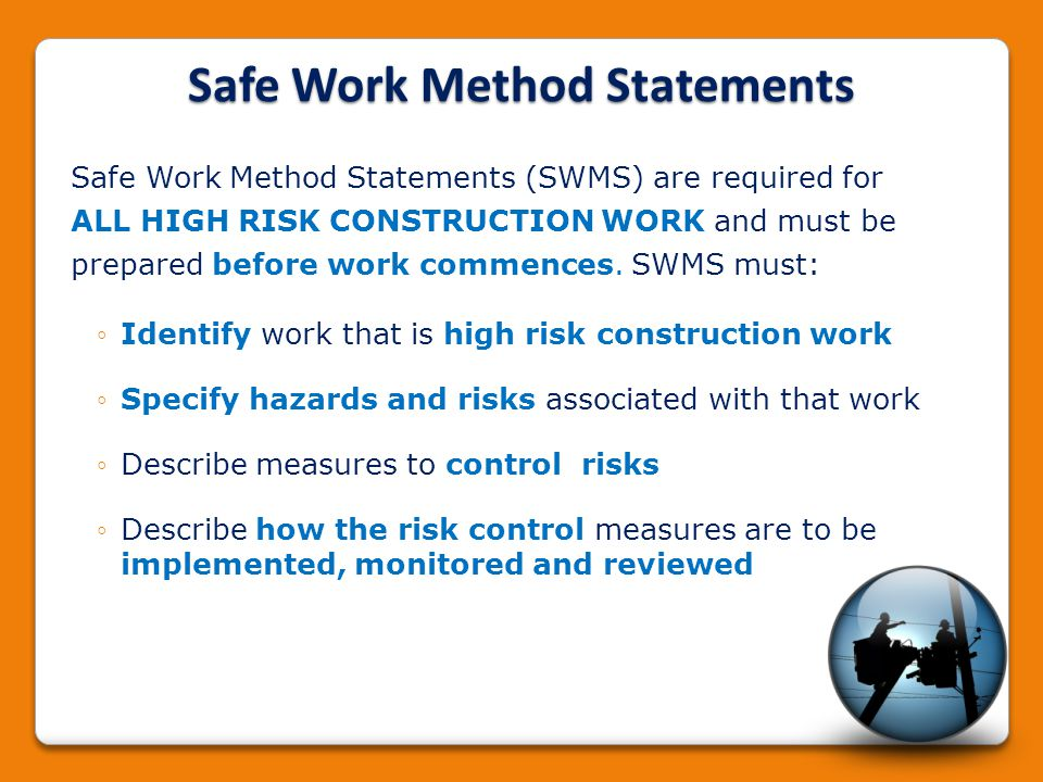 Safe Work Method Statements Safe Work Method Statements (SWMS) are required for ALL HIGH RISK CONSTRUCTION WORK and must be prepared before work comme