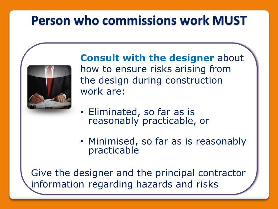 Consult with the designer about how to ensure risks arising from the design during construction work are: Eliminated, so far as is reasonably practica