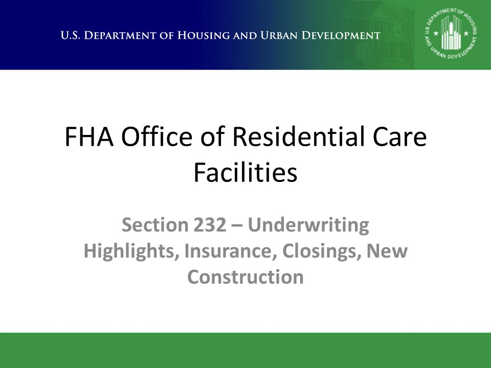 FHA Office of Residential Care Facilities Section 232 – Underwriting Highlights, Insurance, Closings, New Construction