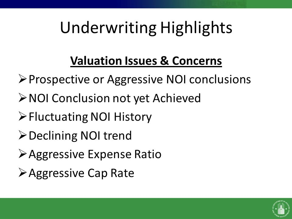 Underwriting Highlights Valuation Issues & Concerns Prospective or Aggressive NOI conclusions NOI Conclusion not yet Achieved Fluctuating NOI History