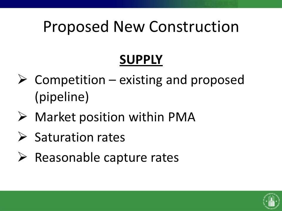 Proposed New Construction SUPPLY Competition – existing and proposed (pipeline) Market position within PMA Saturation rates Reasonable capture rates